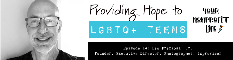 "Episode 14 - Leo Preziosi, Jr. ""Providing Hope to LGBTQ+ Teens"""